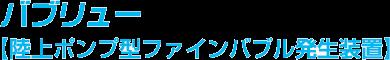 バブリュー・陸上ポンプ型ファインバブル発生装置